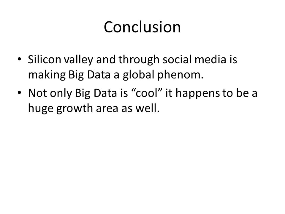 Conclusion Silicon valley and through social media is making Big Data a global phenom.