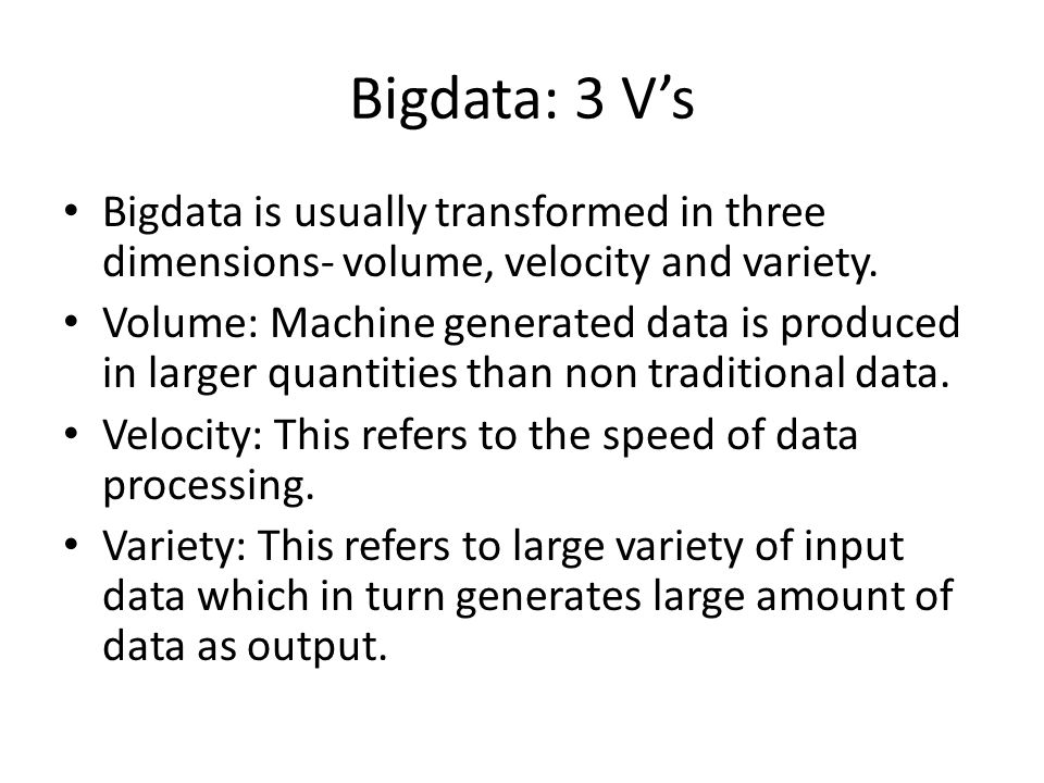 Bigdata: 3 V's Bigdata is usually transformed in three dimensions- volume, velocity and variety.