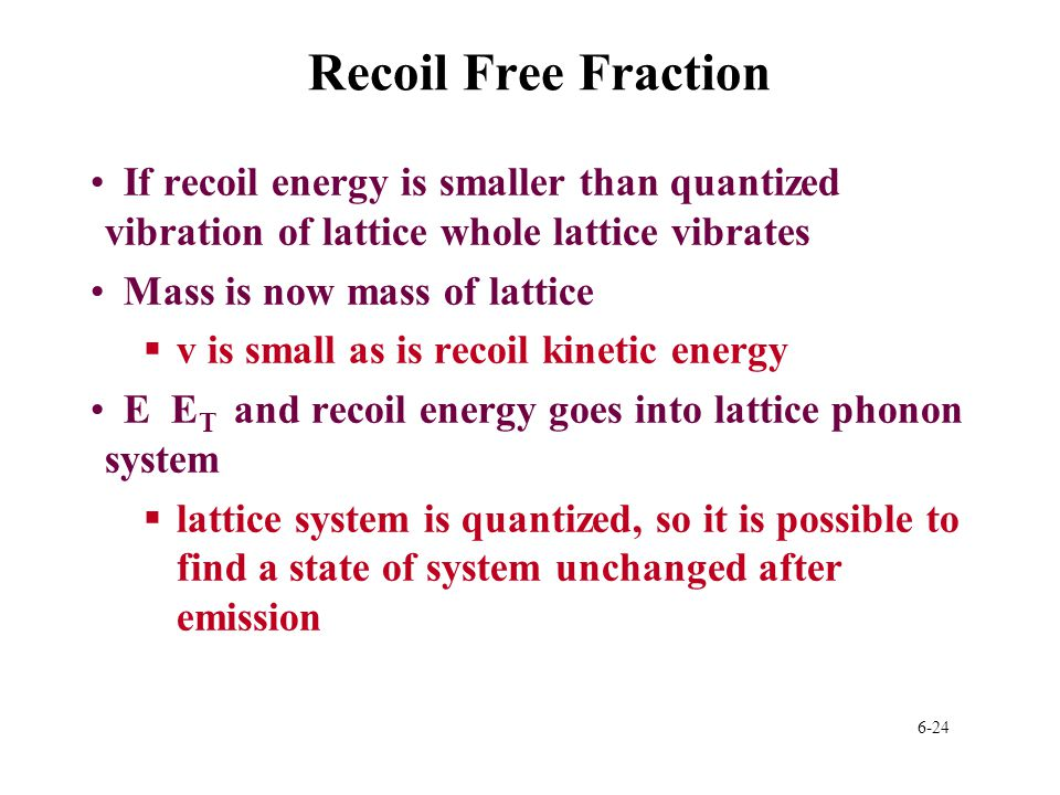 Recoil Free Fraction If recoil energy is smaller than quantized vibration of lattice whole lattice vibrates.