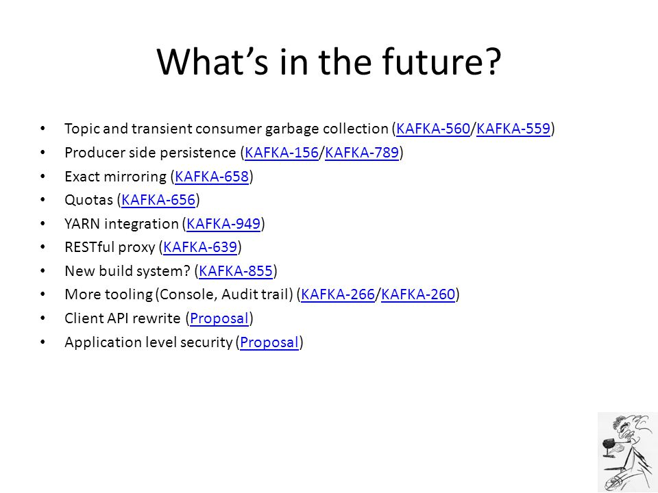 What's in the future Topic and transient consumer garbage collection (KAFKA-560/KAFKA-559) Producer side persistence (KAFKA-156/KAFKA-789)