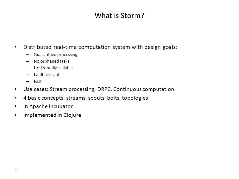 What is Storm Distributed real-time computation system with design goals: Guaranteed processing. No orphaned tasks.