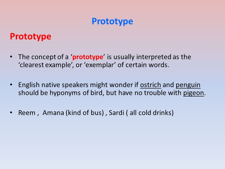 Prototype Prototype. The concept of a 'prototype' is usually interpreted as the 'clearest example', or 'exemplar' of certain words.