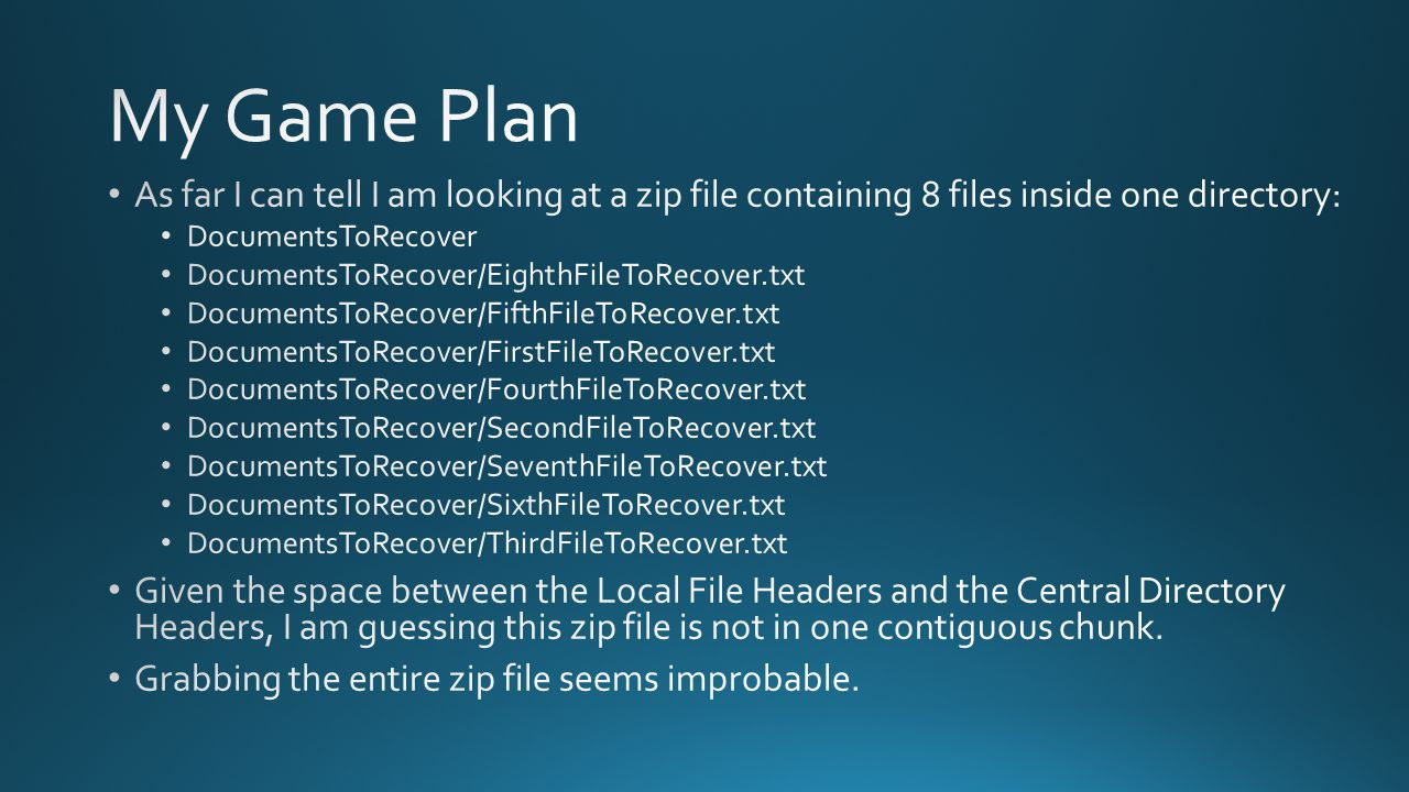 My Game Plan As far I can tell I am looking at a zip file containing 8 files inside one directory: DocumentsToRecover.