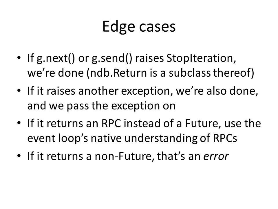 Edge cases If g.next() or g.send() raises StopIteration, we're done (ndb.Return is a subclass thereof)