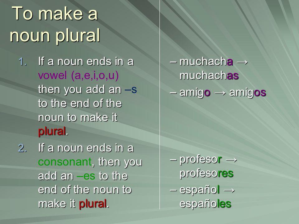 To make a noun plural If a noun ends in a vowel (a,e,i,o,u) then you add an –s to the end of the noun to make it plural.