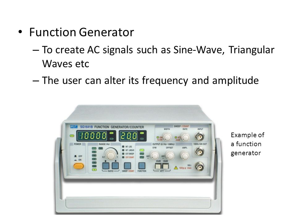 Function Generator To create AC signals such as Sine-Wave, Triangular Waves etc. The user can alter its frequency and amplitude.
