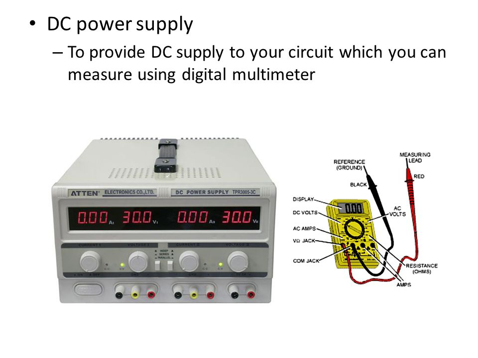 DC power supply To provide DC supply to your circuit which you can measure using digital multimeter