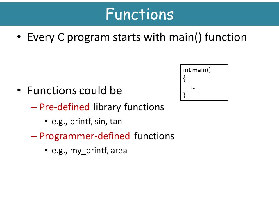 Functions Every C program starts with main() function