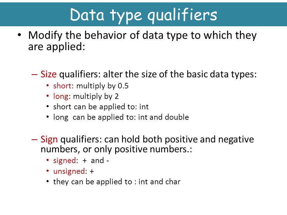 Data type qualifiers Modify the behavior of data type to which they are applied: Size qualifiers: alter the size of the basic data types: