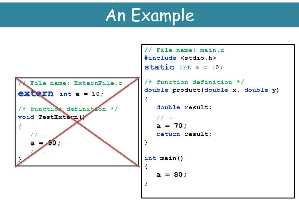 An Example extern int a = 10; static int a = 10; // File name: main.c