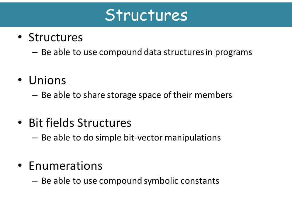 Structures Structures Unions Bit fields Structures Enumerations