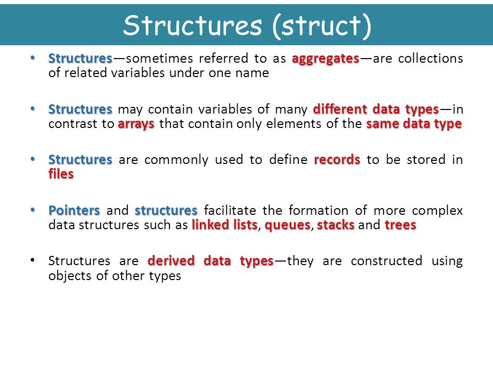 Structures (struct) Structures—sometimes referred to as aggregates—are collections of related variables under one name.