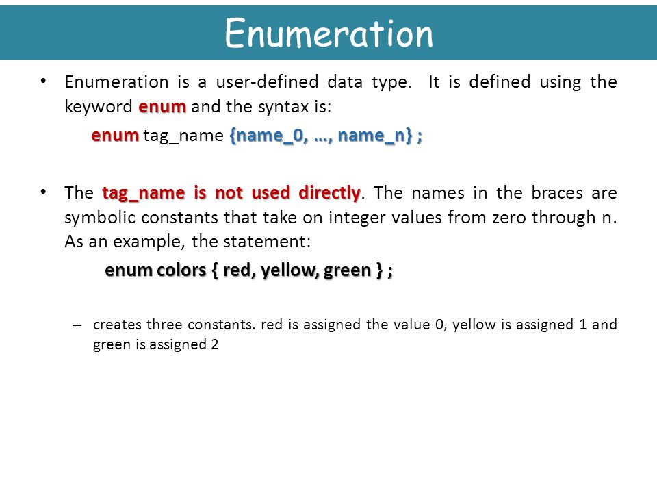 Winter 2005 Engineering H192. Enumeration. Enumeration is a user-defined data type. It is defined using the keyword enum and the syntax is: