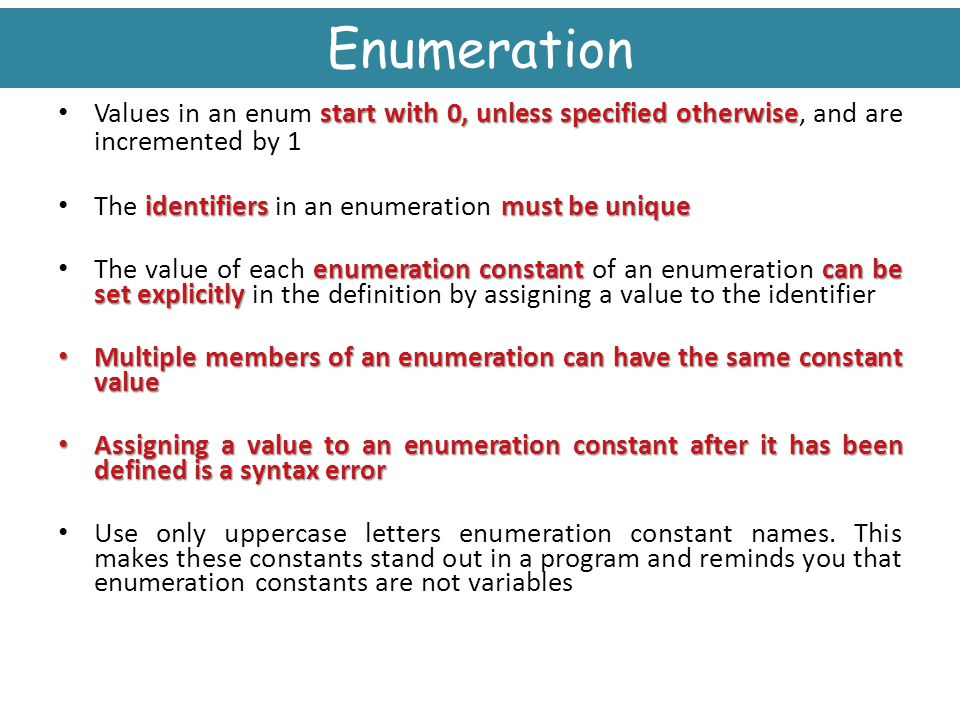 Enumeration Values in an enum start with 0, unless specified otherwise, and are incremented by 1. The identifiers in an enumeration must be unique.