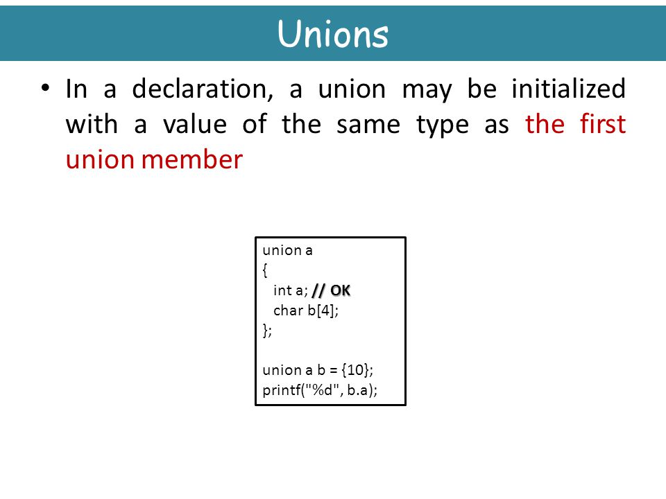Unions In a declaration, a union may be initialized with a value of the same type as the first union member.