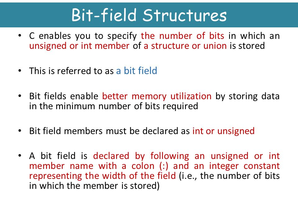 Bit-field Structures C enables you to specify the number of bits in which an unsigned or int member of a structure or union is stored.