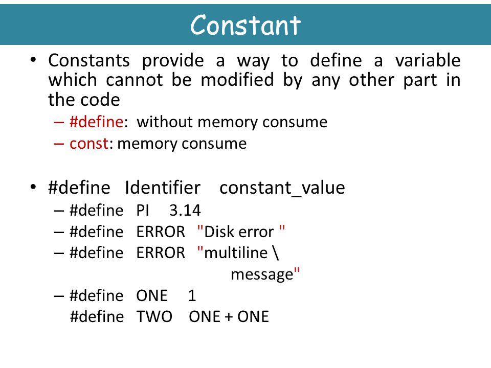 Constant Constants provide a way to define a variable which cannot be modified by any other part in the code.