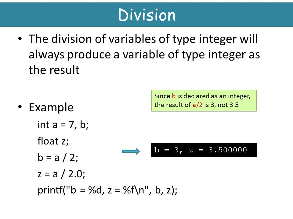 Division The division of variables of type integer will always produce a variable of type integer as the result.