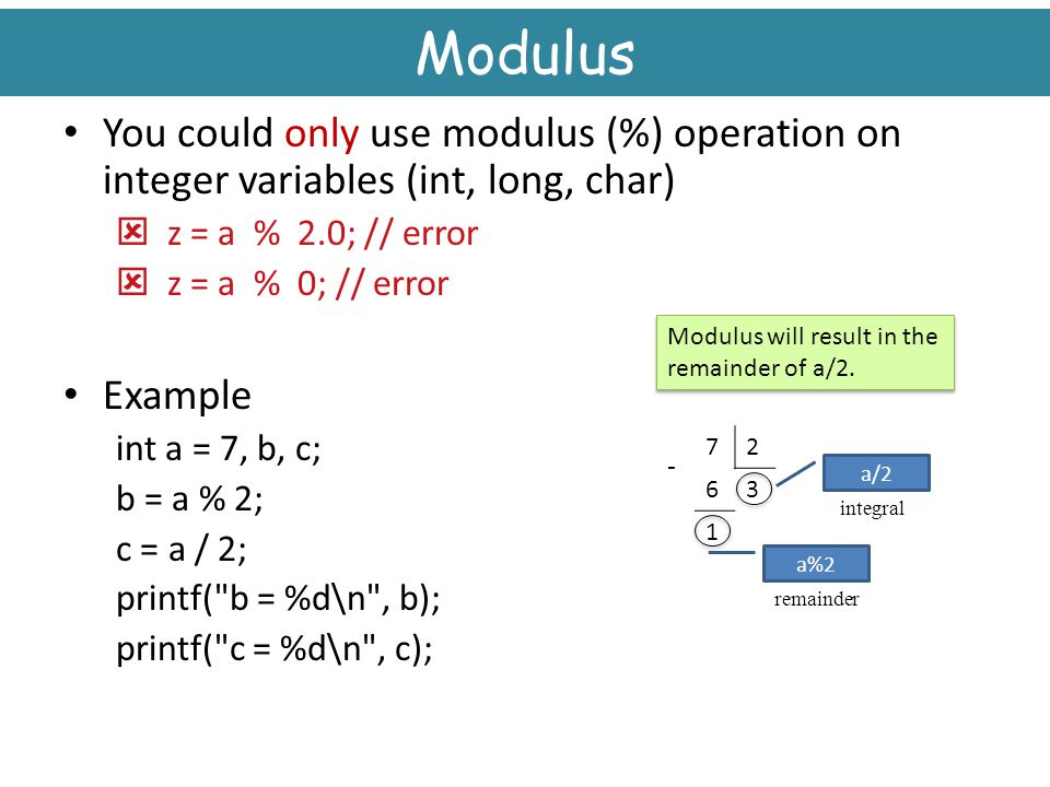 Modulus You could only use modulus (%) operation on integer variables (int, long, char) z = a % 2.0; // error.