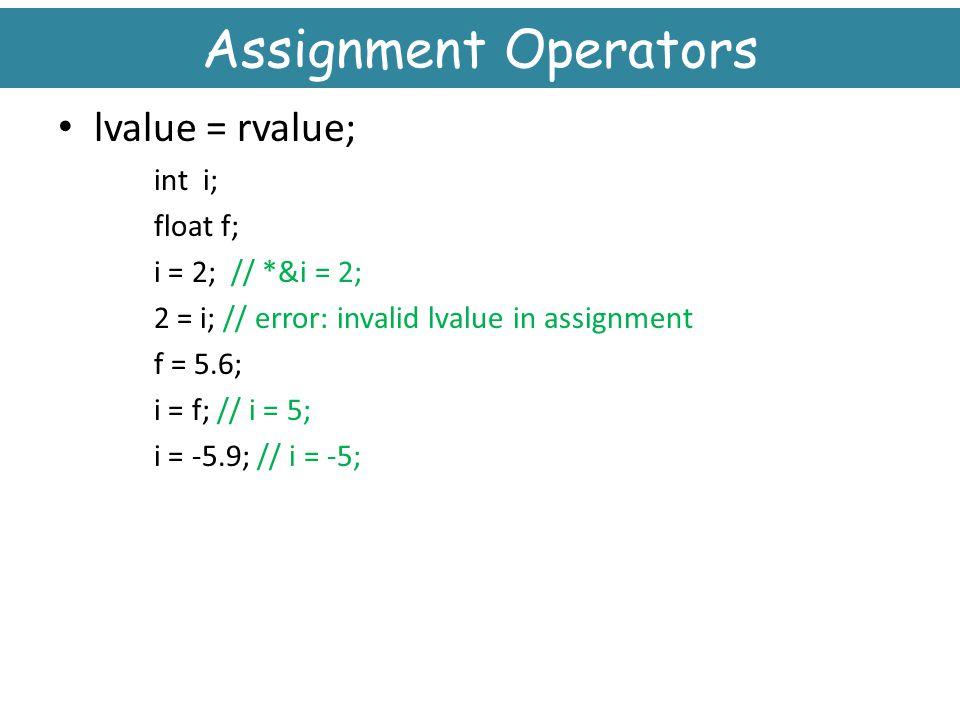 Assignment Operators lvalue = rvalue; int i; float f;