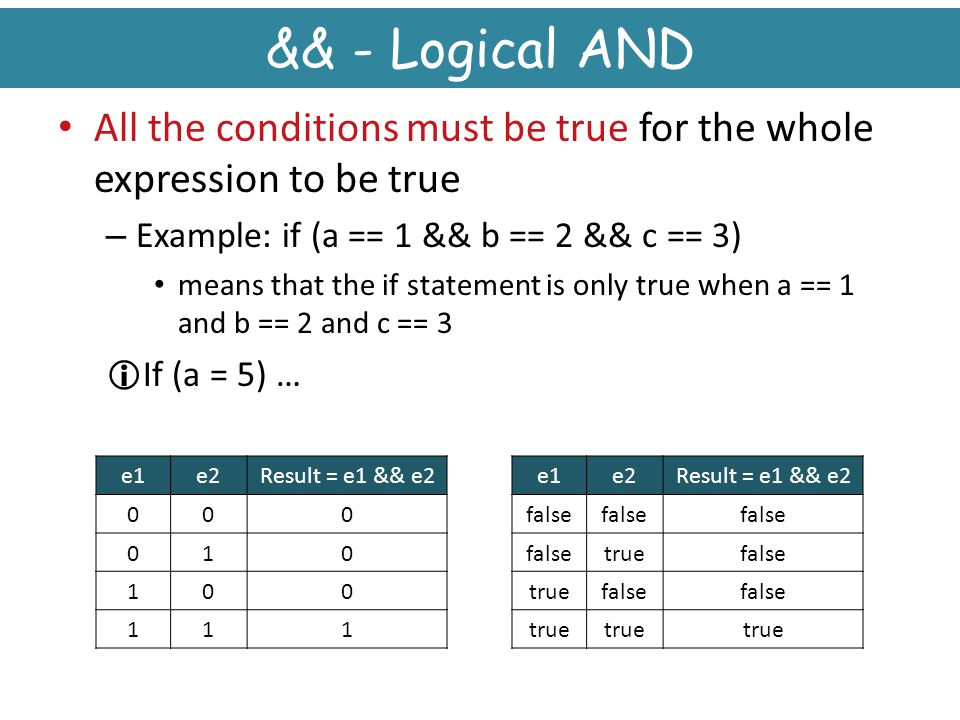 && - Logical AND All the conditions must be true for the whole expression to be true. Example: if (a == 1 && b == 2 && c == 3)