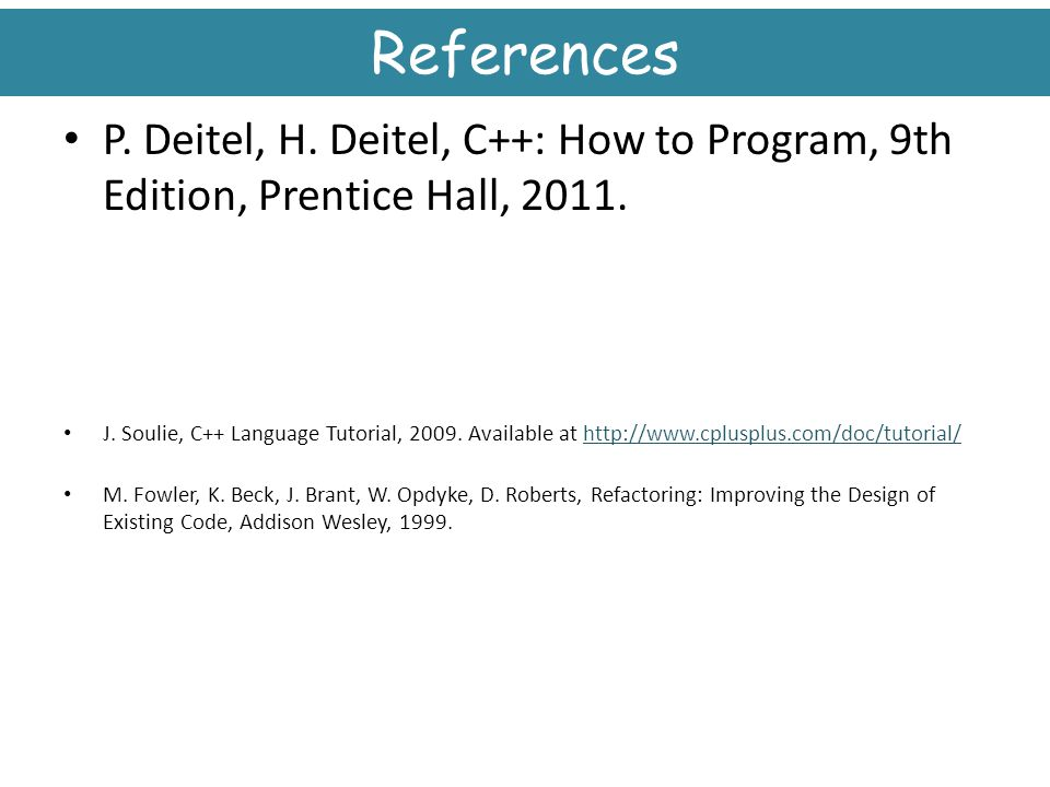 References P. Deitel, H. Deitel, C++: How to Program, 9th Edition, Prentice Hall, 2011.