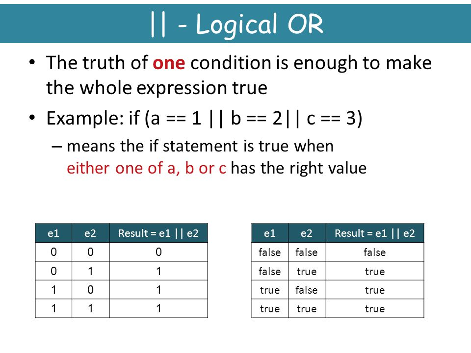 || - Logical OR The truth of one condition is enough to make the whole expression true. Example: if (a == 1 || b == 2|| c == 3)