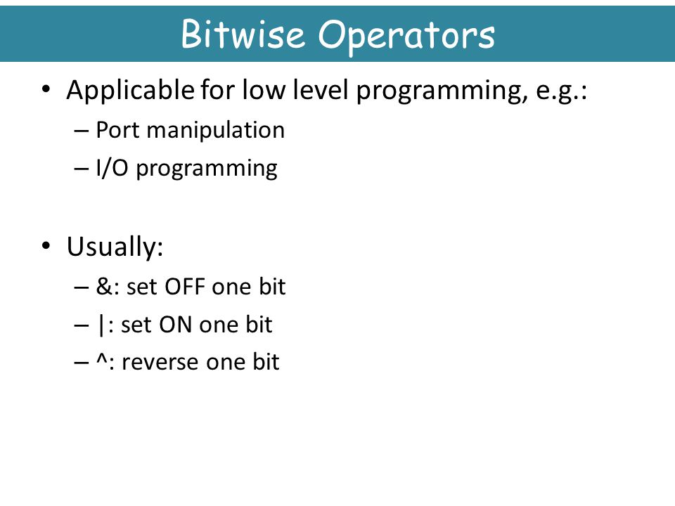 Bitwise Operators Applicable for low level programming, e.g.: Usually: