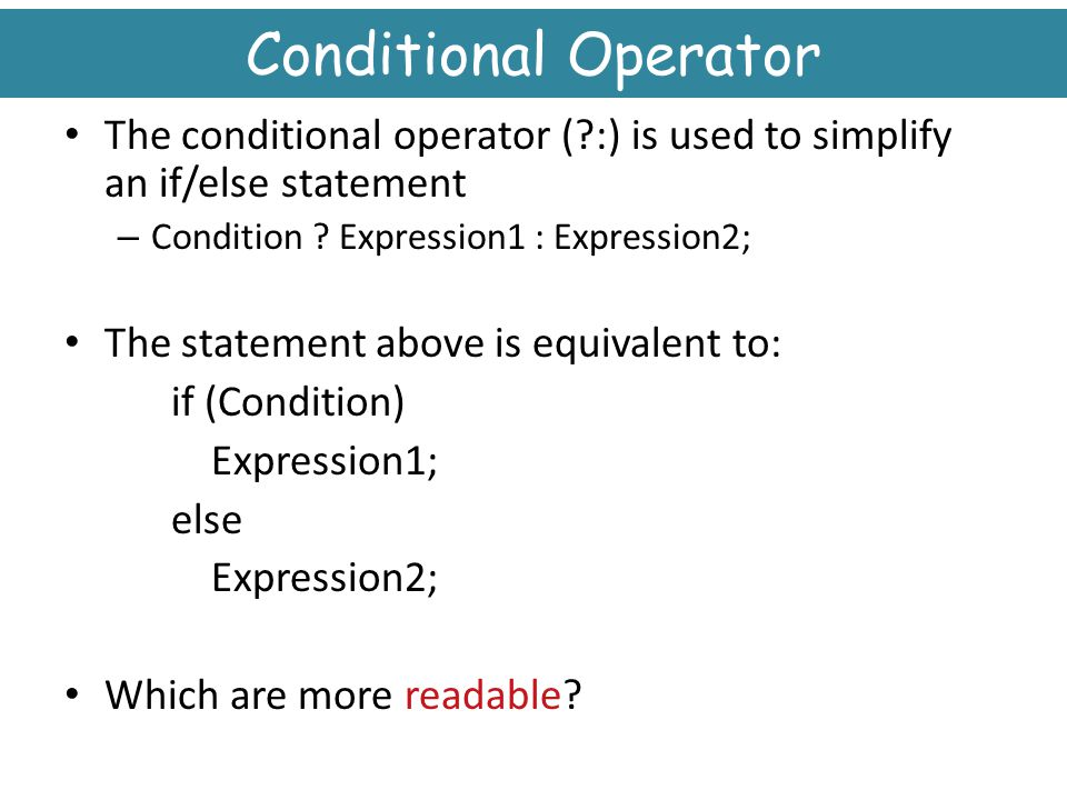 Conditional Operator The conditional operator ( :) is used to simplify an if/else statement. Condition Expression1 : Expression2;