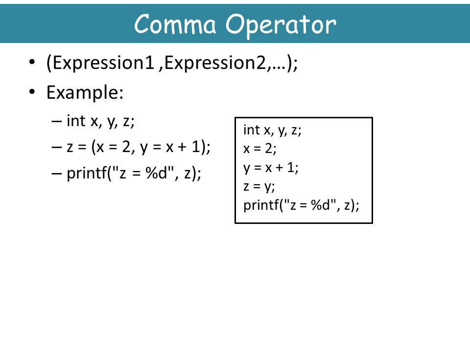 Comma Operator (Expression1 ,Expression2,…); Example: int x, y, z;