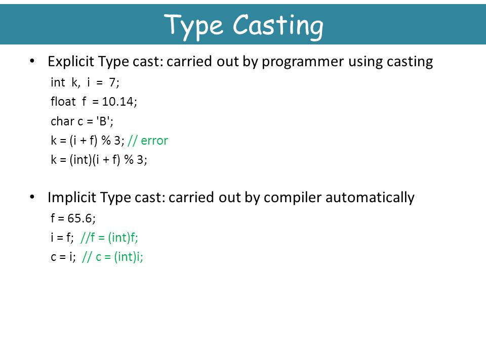 Type Casting Explicit Type cast: carried out by programmer using casting. int k, i = 7; float f = 10.14;