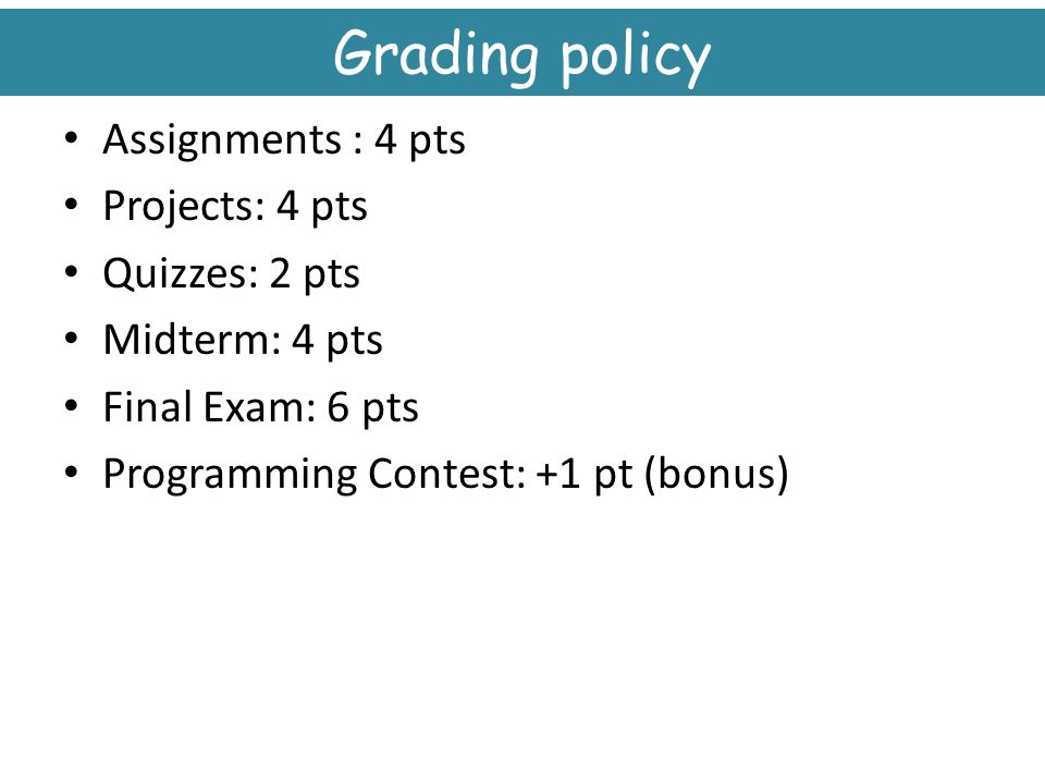 Grading policy Assignments : 4 pts Projects: 4 pts Quizzes: 2 pts