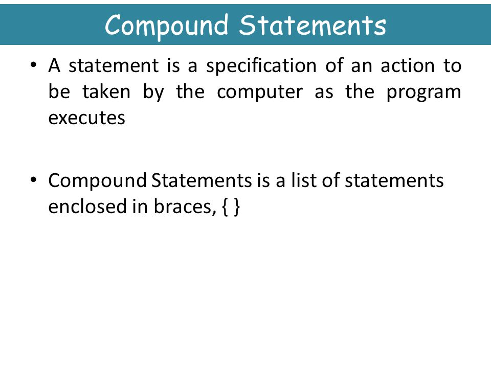Compound Statements A statement is a specification of an action to be taken by the computer as the program executes.