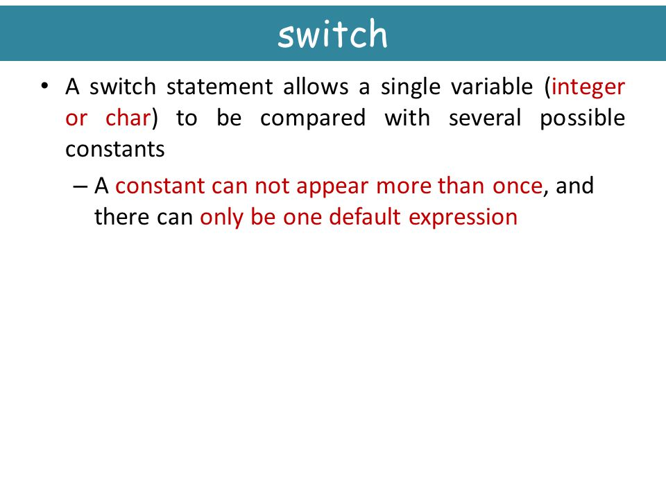 switch A switch statement allows a single variable (integer or char) to be compared with several possible constants.