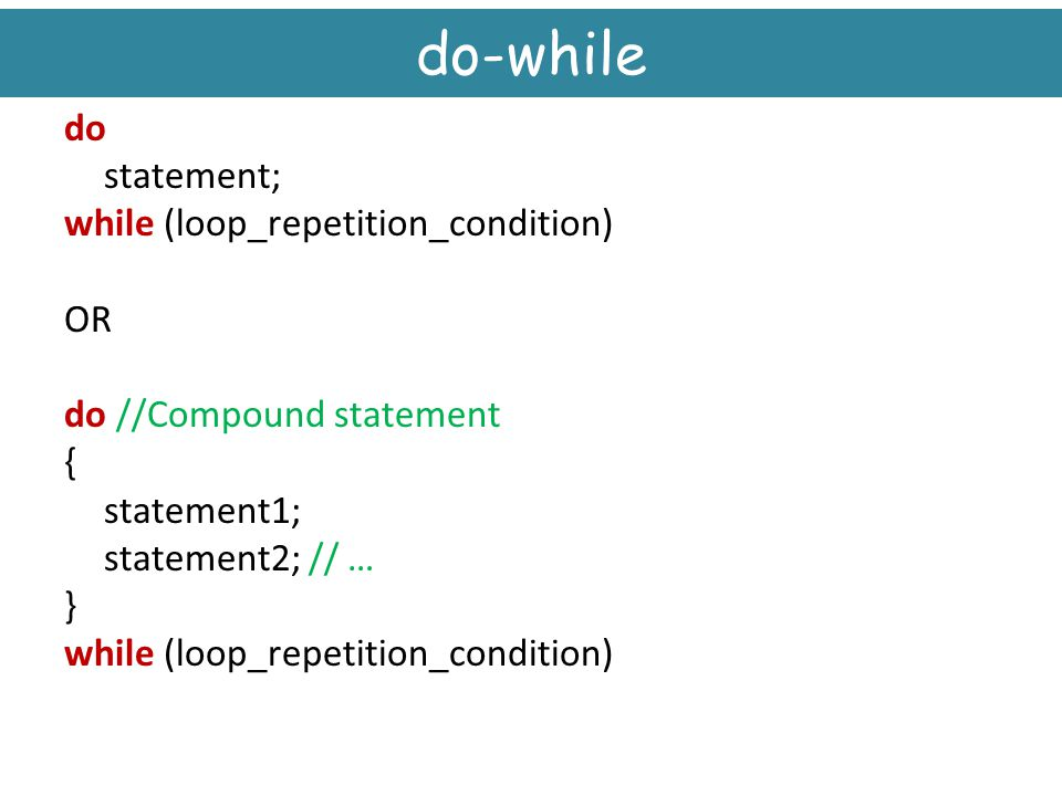do-while do statement; while (loop_repetition_condition) OR do //Compound statement { statement1; statement2; // … }