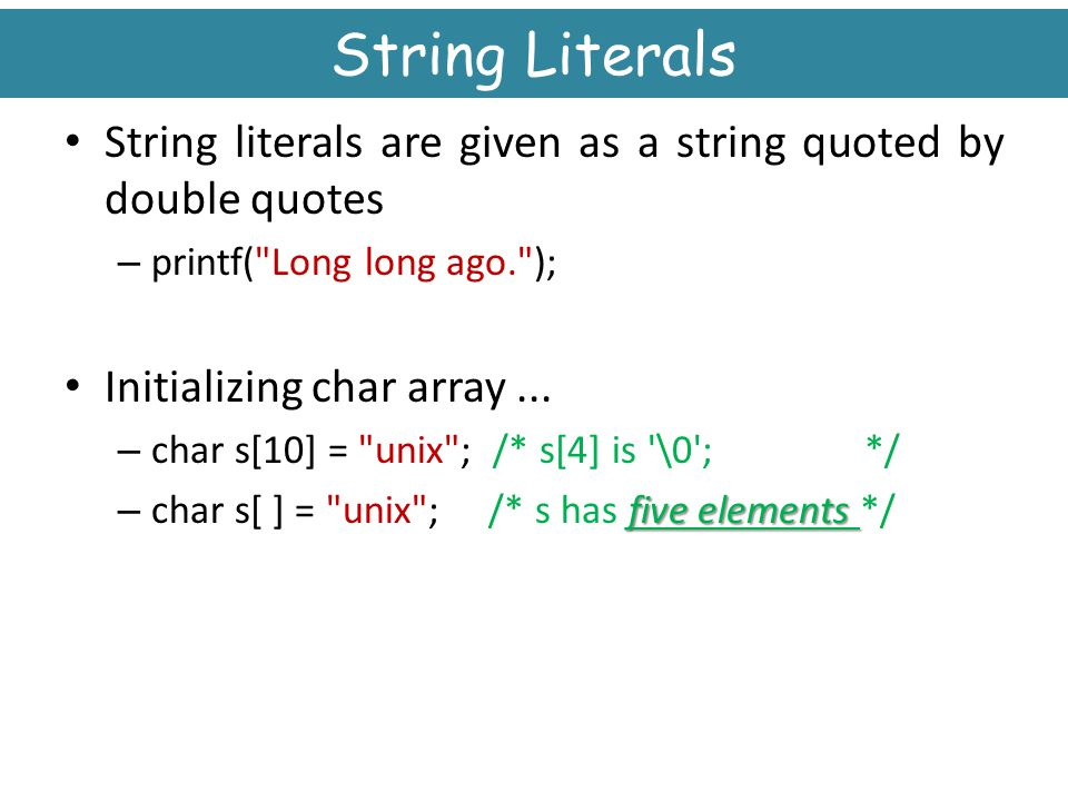 String Literals String literals are given as a string quoted by double quotes. printf( Long long ago. );