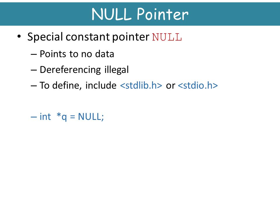 NULL Pointer Special constant pointer NULL Points to no data
