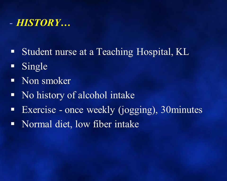 HISTORY… Student nurse at a Teaching Hospital, KL. Single. Non smoker. No history of alcohol intake.