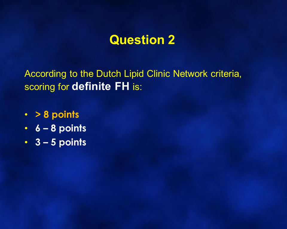 Question 2 According to the Dutch Lipid Clinic Network criteria, scoring for definite FH is: > 8 points.