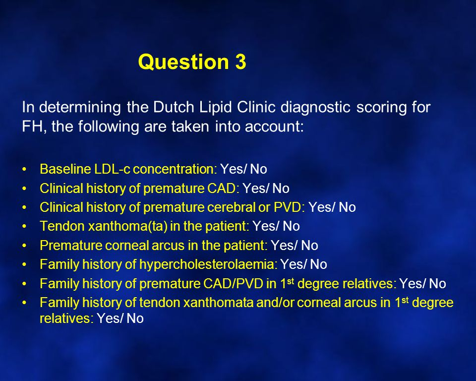 Question 3 In determining the Dutch Lipid Clinic diagnostic scoring for FH, the following are taken into account: