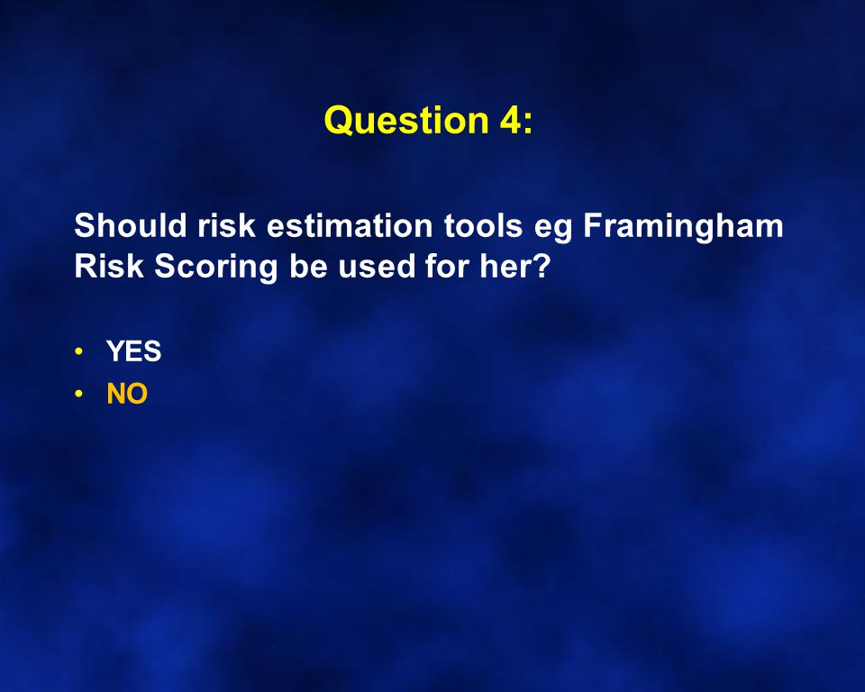 Question 4: Should risk estimation tools eg Framingham Risk Scoring be used for her YES NO
