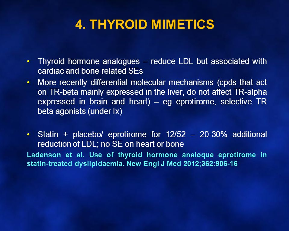 4. THYROID MIMETICS Thyroid hormone analogues – reduce LDL but associated with cardiac and bone related SEs.