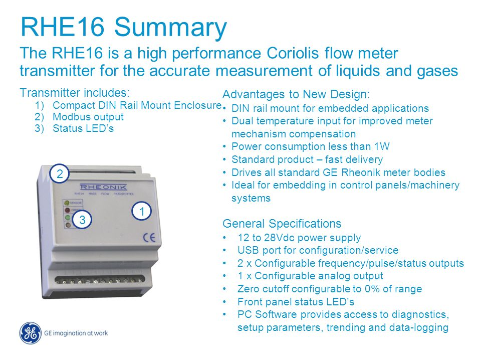 RHE16 Summary The RHE16 is a high performance Coriolis flow meter transmitter for the accurate measurement of liquids and gases.