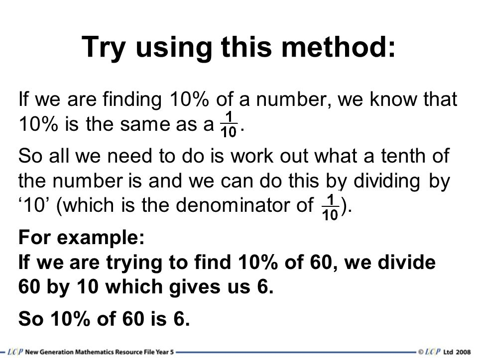 Try using this method: If we are finding 10% of a number, we know that 10% is the same as a .