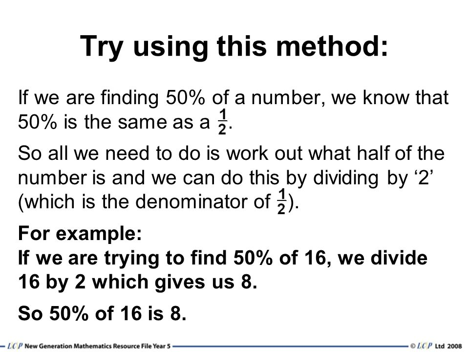 Try using this method: If we are finding 50% of a number, we know that 50% is the same as a .