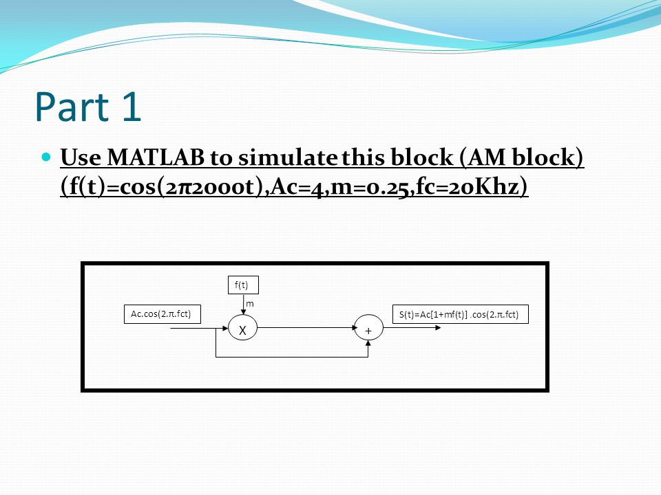 Part 1 Use MATLAB to simulate this block (AM block) (f(t)=cos(2π2000t),Ac=4,m=0.25,fc=20Khz) f(t) m.
