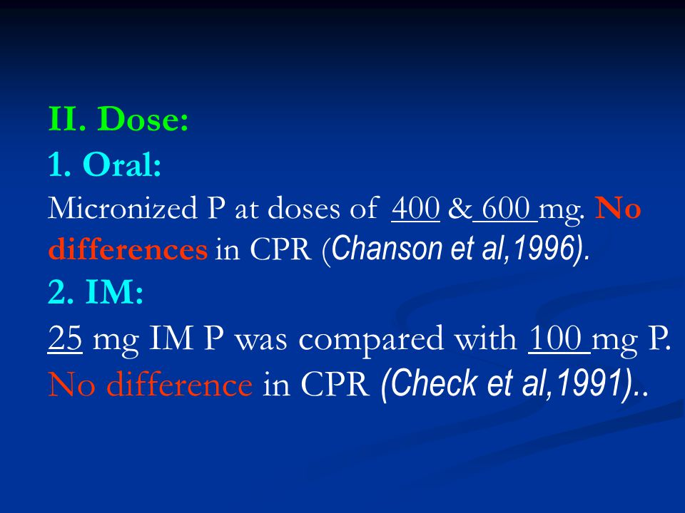 II. Dose: 1. Oral: Micronized P at doses of 400 & 600 mg. No differences in CPR (Chanson et al,1996).