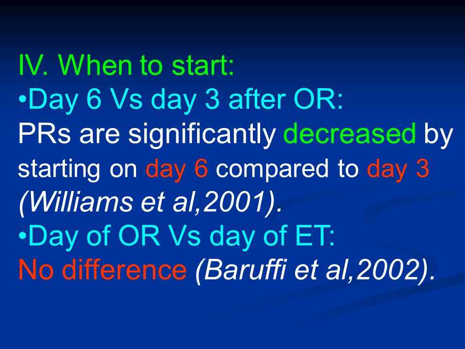 IV. When to start: Day 6 Vs day 3 after OR: PRs are significantly decreased by starting on day 6 compared to day 3 (Williams et al,2001).