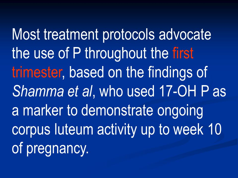 Most treatment protocols advocate the use of P throughout the first trimester, based on the findings of Shamma et al, who used 17-OH P as a marker to demonstrate ongoing corpus luteum activity up to week 10 of pregnancy.