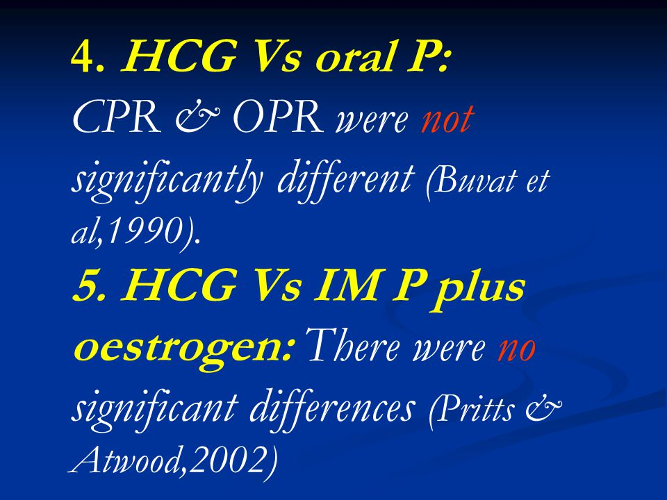 4. HCG Vs oral P: CPR & OPR were not significantly different (Buvat et al,1990).